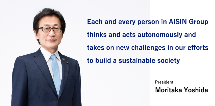 Each and every person in AISIN Group thinks and acts autonomously and takes on new challenges in our efforts to build a sustainable society President Moritaka Yoshida