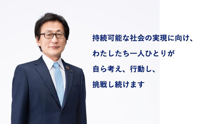 持続可能な社会の実現に向け、わたしたち一人ひとりが自ら考え、行動し、挑戦し続けます 取締役社長 吉田 守孝